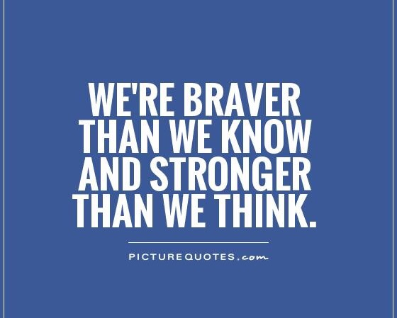we're braver than we knw and stonger than we think
