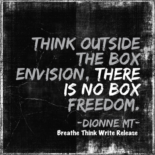 Think outside the box. Envision, there is no box. Freedom