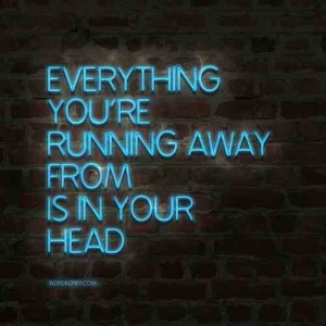 everything you're running away from is inside your  head