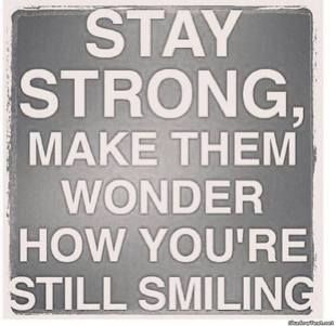 stay strong make them wonder hoew you are still smiling