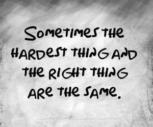 sometimes the hardest thing and the right thing are the same thing