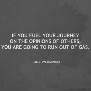 If you fuel your journey on the opinions of others you are going to run out of gas