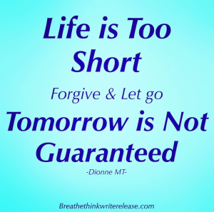 Life is too short. Forgive and let go. Tomorrow is not guaranteed