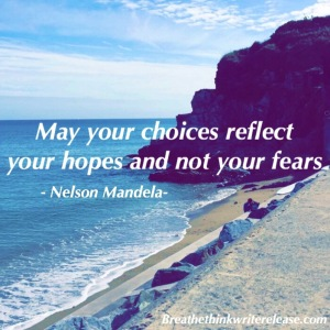 May your choices reflect your hopes and not your fears. Nelson Mandela
