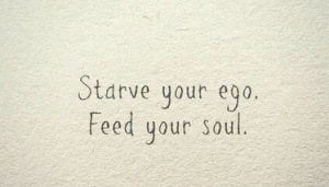 Starve your ego feed your soul