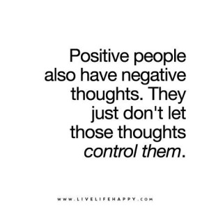Positive people also have negative thoughts they just don't let these thoughts control them