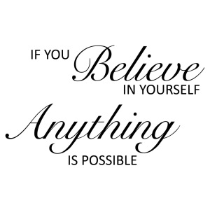 If you believe in yourself anything is possible