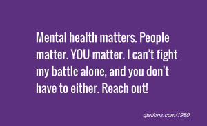Mental health matters, you matter, reach out