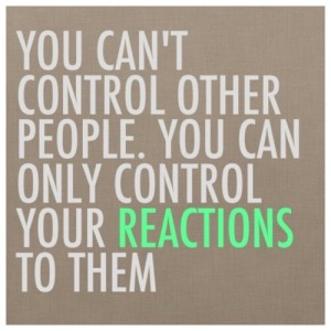 You can't control people, you can only control how you respond to them
