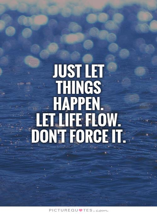Just let things happen. Let life flow. Don't force it