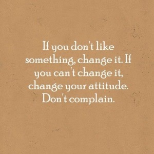 If you don't like something change it. If you can't change it change your attitude don't complain